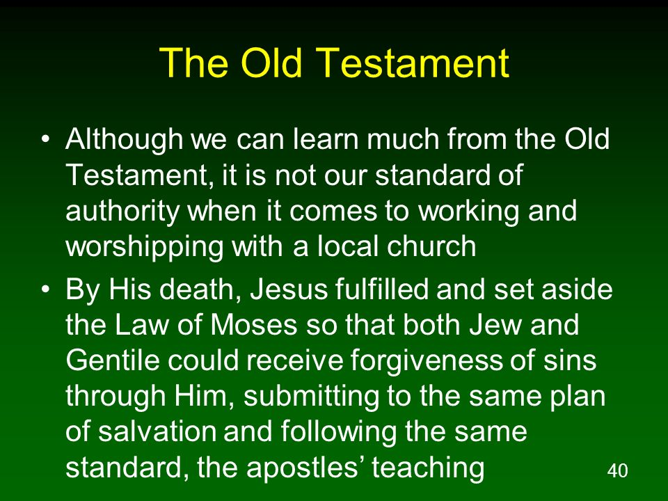 40 The Old Testament Although we can learn much from the Old Testament, it is not our standard of authority when it comes to working and worshipping w