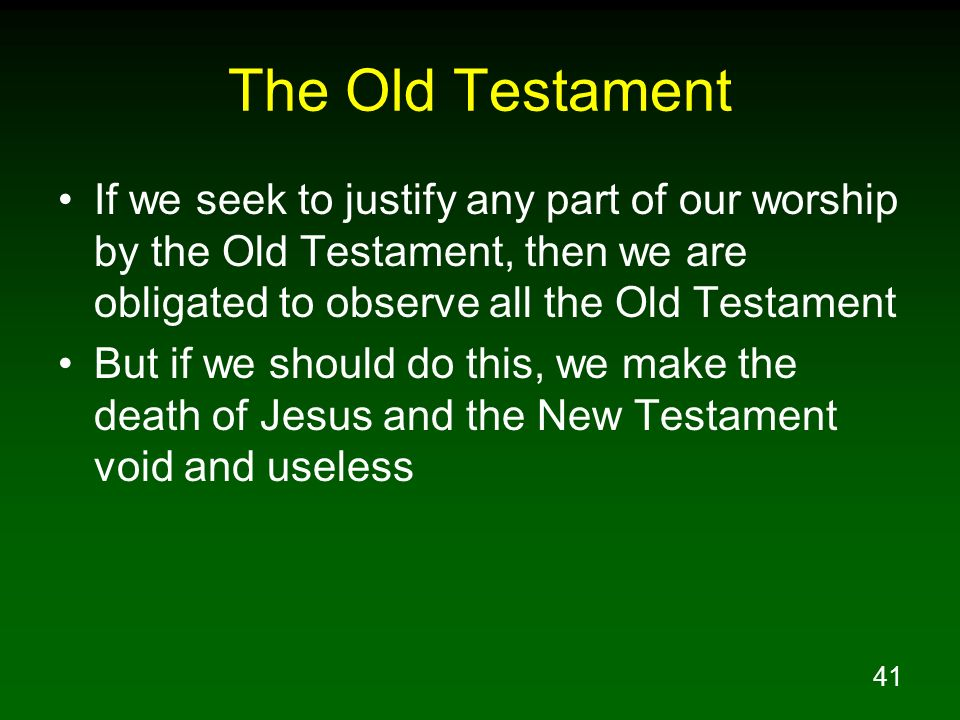41 The Old Testament If we seek to justify any part of our worship by the Old Testament, then we are obligated to observe all the Old Testament But if