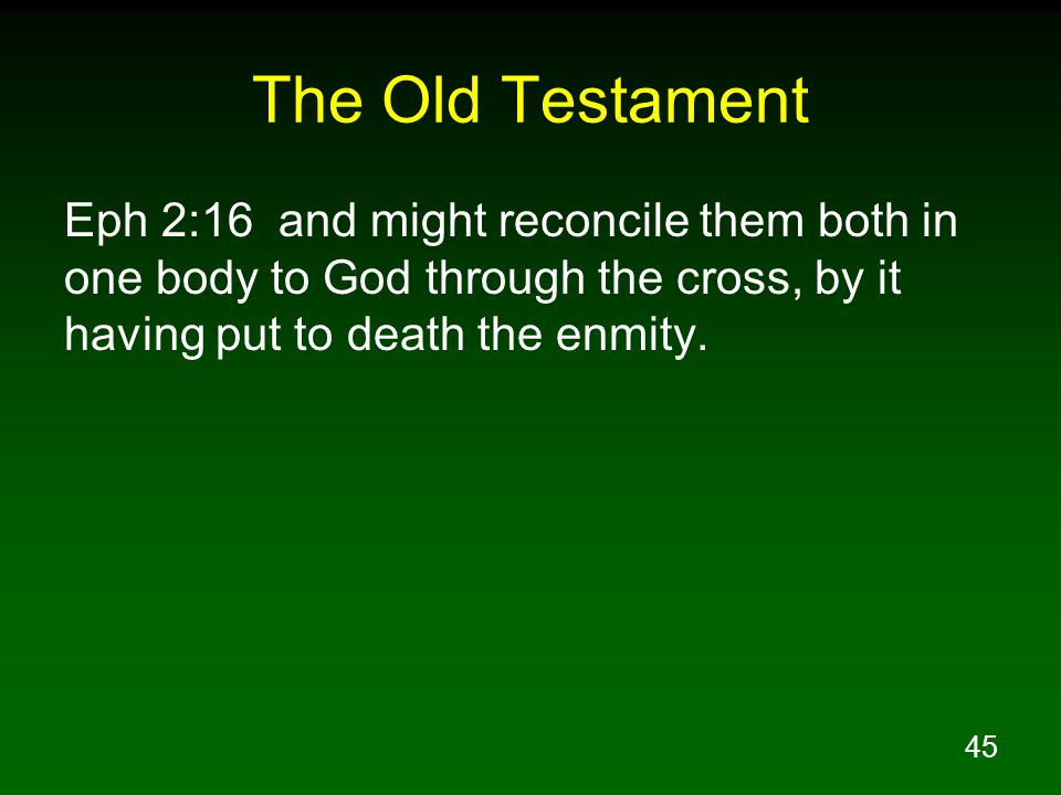 45 The Old Testament Eph 2:16 and might reconcile them both in one body to God through the cross, by it having put to death the enmity.