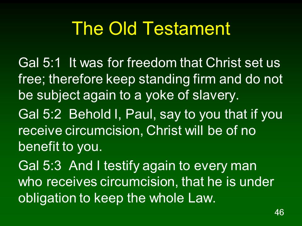 46 The Old Testament Gal 5:1 It was for freedom that Christ set us free; therefore keep standing firm and do not be subject again to a yoke of slavery