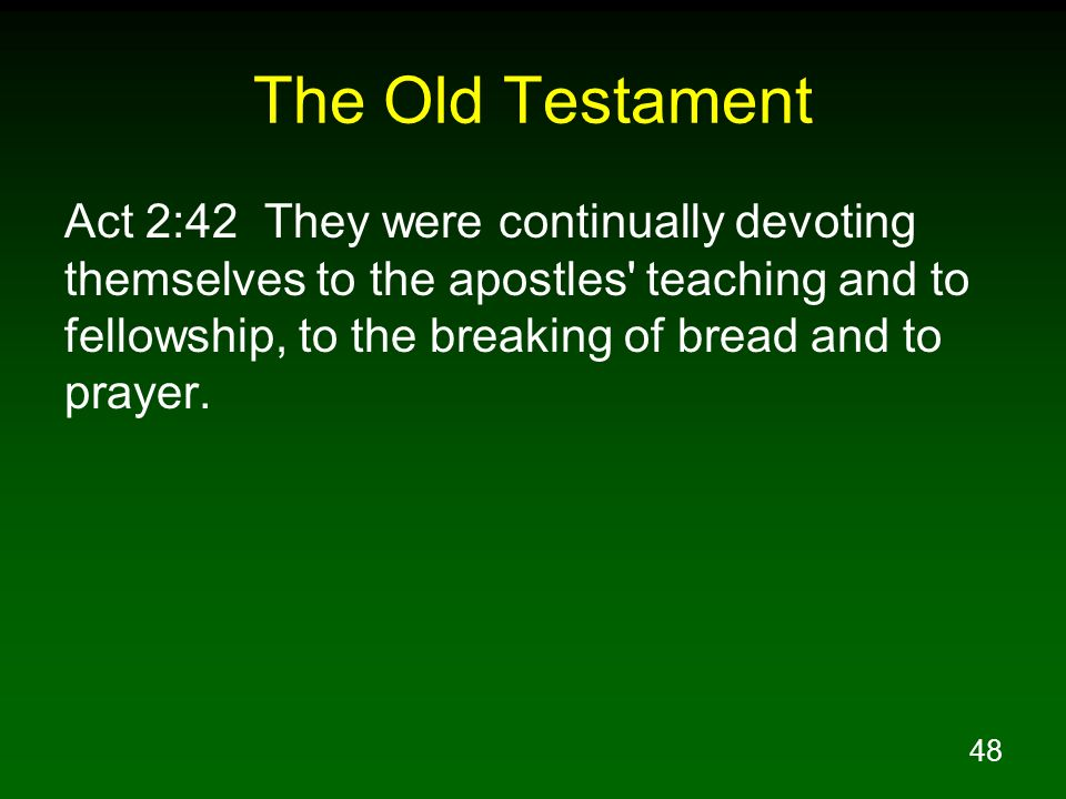 48 The Old Testament Act 2:42 They were continually devoting themselves to the apostles' teaching and to fellowship, to the breaking of bread and to p