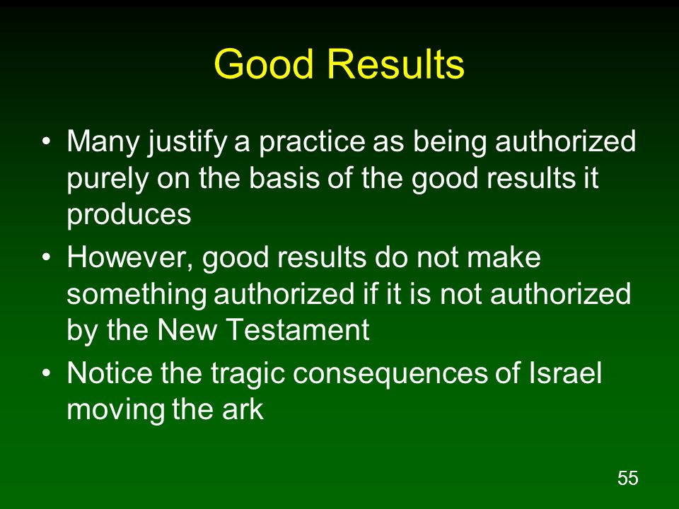 55 Good Results Many justify a practice as being authorized purely on the basis of the good results it produces However, good results do not make some