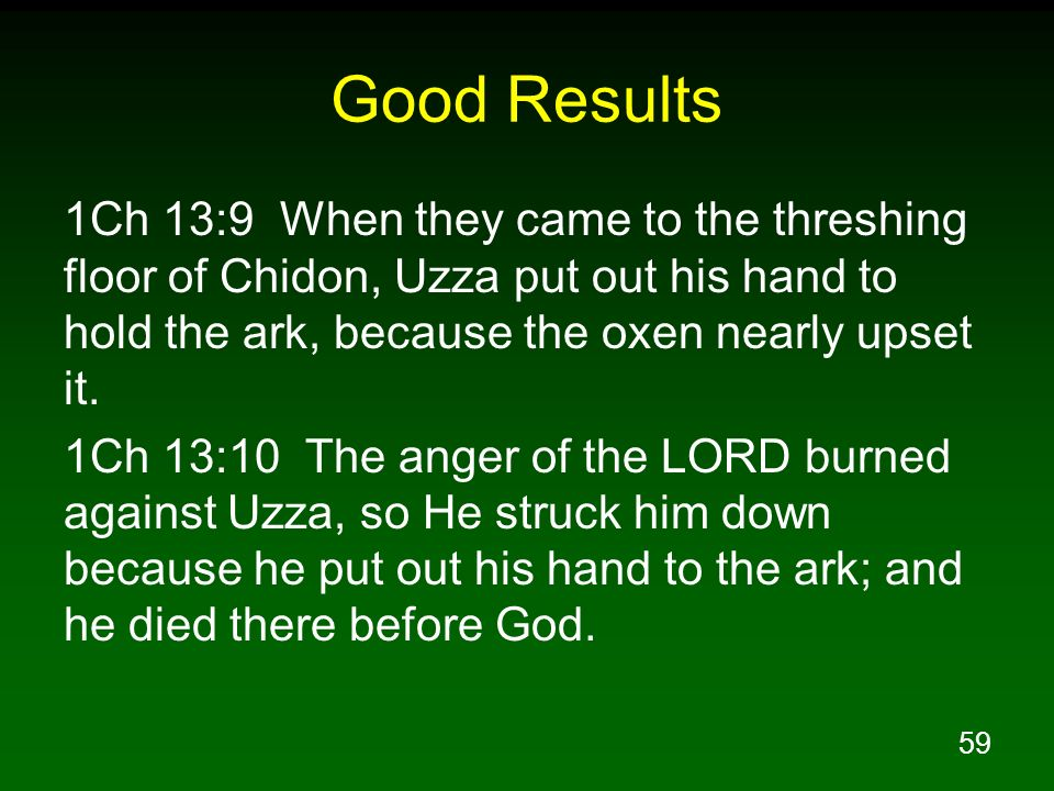 59 Good Results 1Ch 13:9 When they came to the threshing floor of Chidon, Uzza put out his hand to hold the ark, because the oxen nearly upset it. 1Ch
