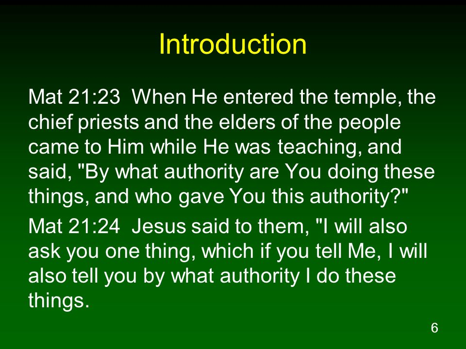 6 Introduction Mat 21:23 When He entered the temple, the chief priests and the elders of the people came to Him while He was teaching, and said,