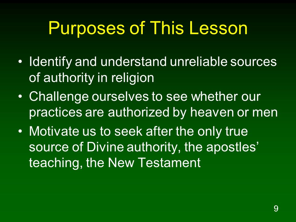 9 Purposes of This Lesson Identify and understand unreliable sources of authority in religion Challenge ourselves to see whether our practices are aut