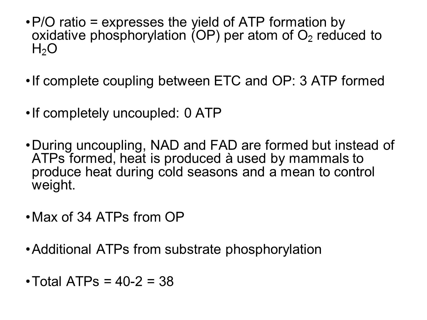 P/O ratio = expresses the yield of ATP formation by oxidative phosphorylation (OP) per atom of O 2 reduced to H 2 O If complete coupling between ETC and OP: 3 ATP formed If completely uncoupled: 0 ATP During uncoupling, NAD and FAD are formed but instead of ATPs formed, heat is produced à used by mammals to produce heat during cold seasons and a mean to control weight.