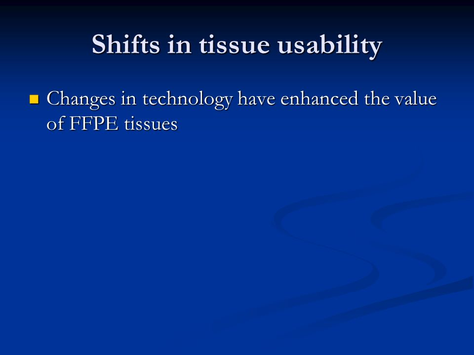 Shifts in tissue usability Changes in technology have enhanced the value of FFPE tissues Changes in technology have enhanced the value of FFPE tissues