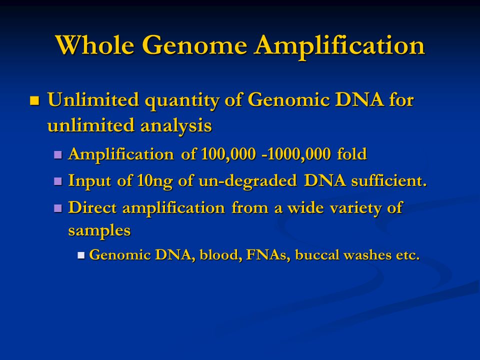 Whole Genome Amplification Unlimited quantity of Genomic DNA for unlimited analysis Unlimited quantity of Genomic DNA for unlimited analysis Amplifica