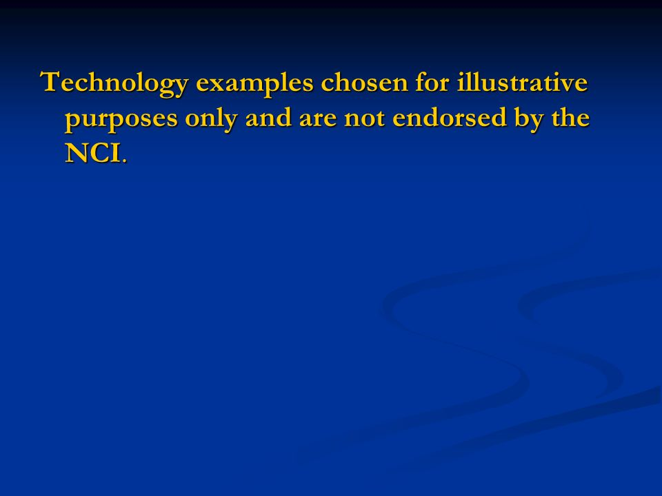 Technology examples chosen for illustrative purposes only and are not endorsed by the NCI.