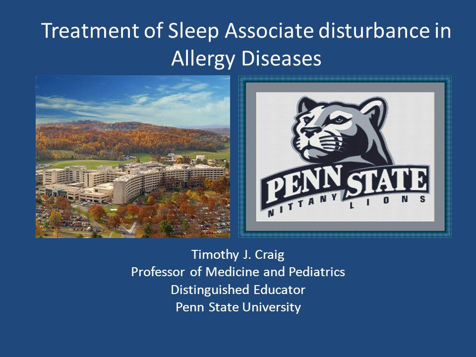 Treatment of Sleep Associate disturbance in Allergy Diseases Timothy J. Craig Professor of Medicine and Pediatrics Distinguished Educator Penn State U