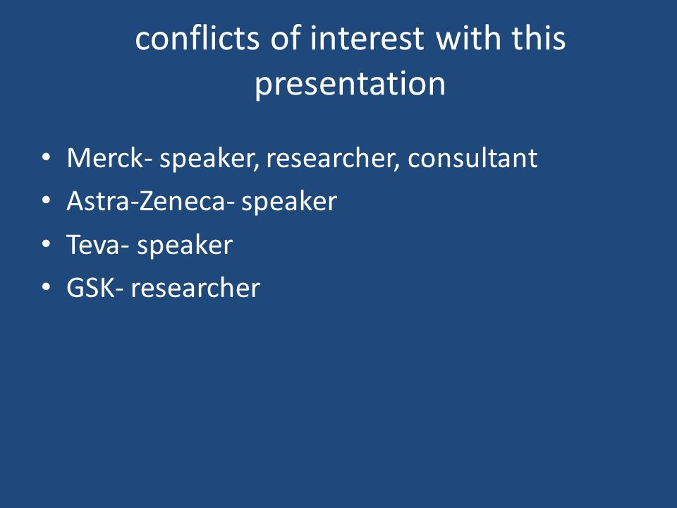 conflicts of interest with this presentation Merck- speaker, researcher, consultant Astra-Zeneca- speaker Teva- speaker GSK- researcher