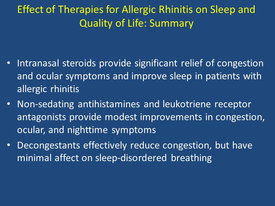 Effect of Therapies for Allergic Rhinitis on Sleep and Quality of Life: Summary Intranasal steroids provide significant relief of congestion and ocular symptoms and improve sleep in patients with allergic rhinitis Non-sedating antihistamines and leukotriene receptor antagonists provide modest improvements in congestion, ocular, and nighttime symptoms Decongestants effectively reduce congestion, but have minimal affect on sleep-disordered breathing