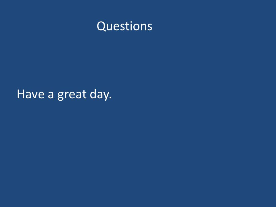 Questions Have a great day.