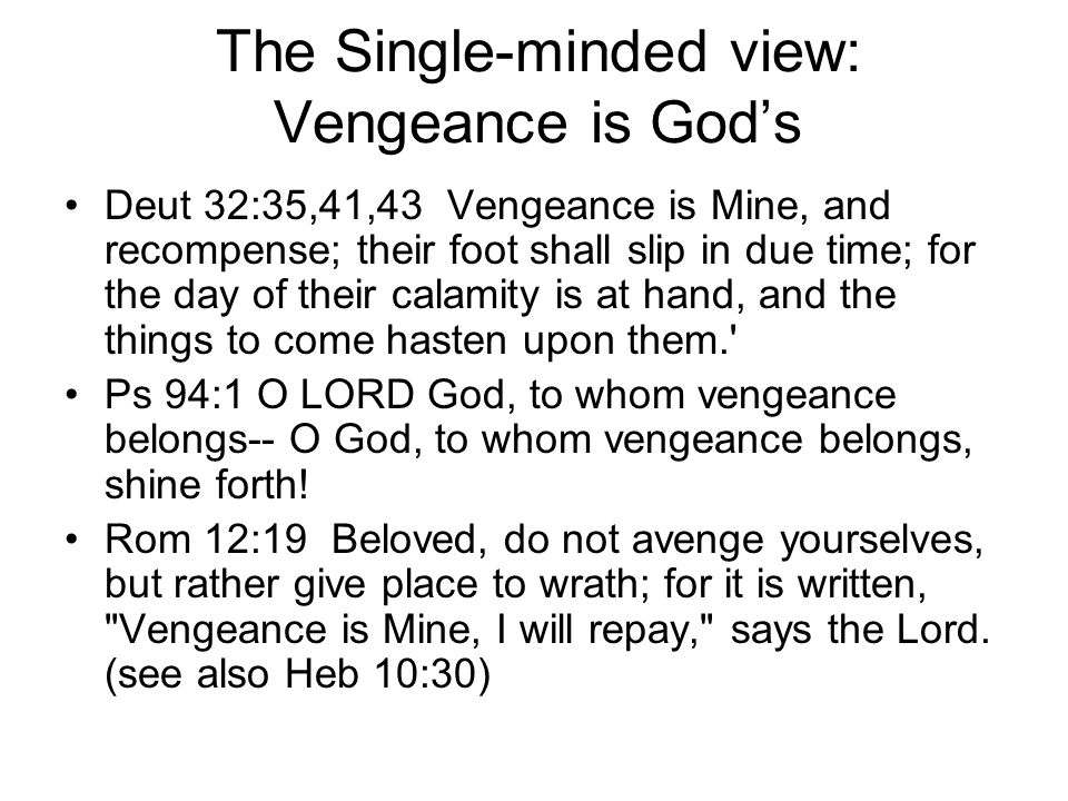 The Single-minded view: Vengeance is Gods Deut 32:35,41,43 Vengeance is Mine, and recompense; their foot shall slip in due time; for the day of their calamity is at hand, and the things to come hasten upon them. Ps 94:1 O LORD God, to whom vengeance belongs-- O God, to whom vengeance belongs, shine forth.
