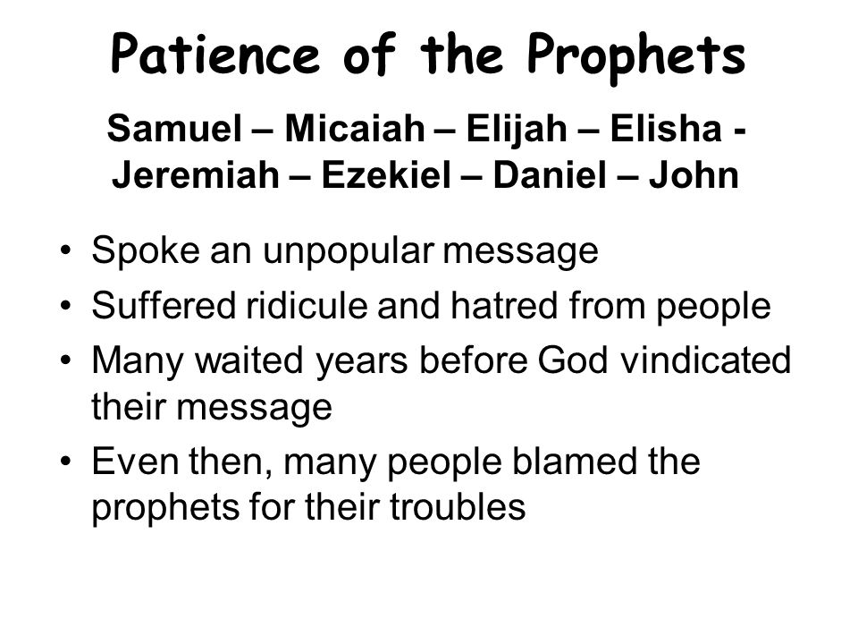 Patience of the Prophets Spoke an unpopular message Suffered ridicule and hatred from people Many waited years before God vindicated their message Even then, many people blamed the prophets for their troubles Samuel – Micaiah – Elijah – Elisha - Jeremiah – Ezekiel – Daniel – John
