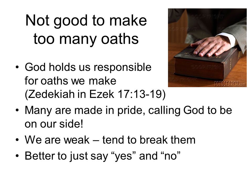 Not good to make too many oaths God holds us responsible for oaths we make (Zedekiah in Ezek 17:13-19) Many are made in pride, calling God to be on our side.