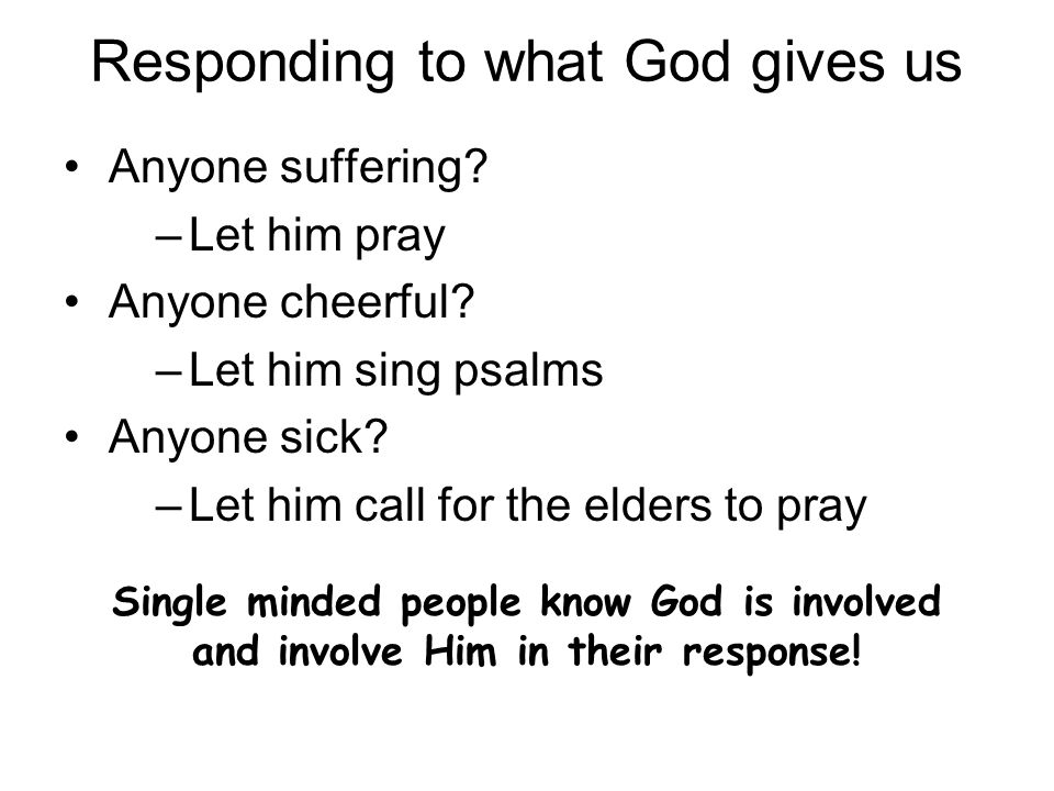Responding to what God gives us Anyone suffering. –Let him pray Anyone cheerful.