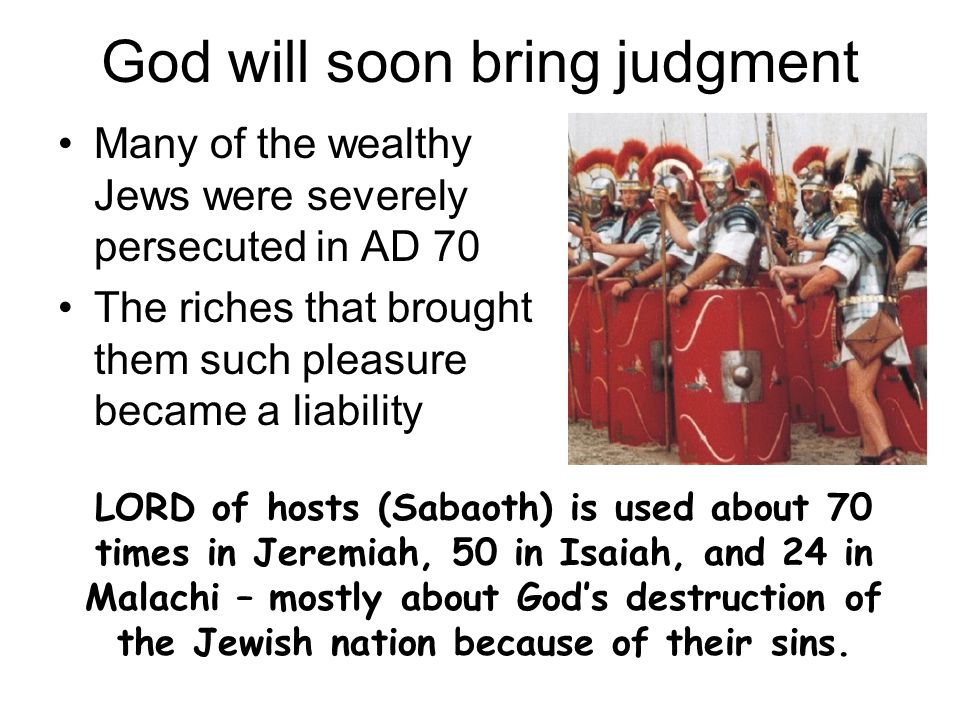 God will soon bring judgment Many of the wealthy Jews were severely persecuted in AD 70 The riches that brought them such pleasure became a liability LORD of hosts (Sabaoth) is used about 70 times in Jeremiah, 50 in Isaiah, and 24 in Malachi – mostly about Gods destruction of the Jewish nation because of their sins.