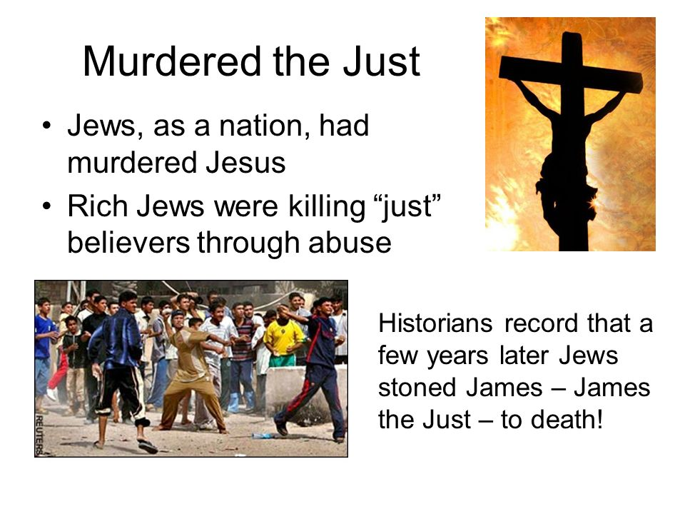 Murdered the Just Jews, as a nation, had murdered Jesus Rich Jews were killing just believers through abuse Historians record that a few years later Jews stoned James – James the Just – to death!