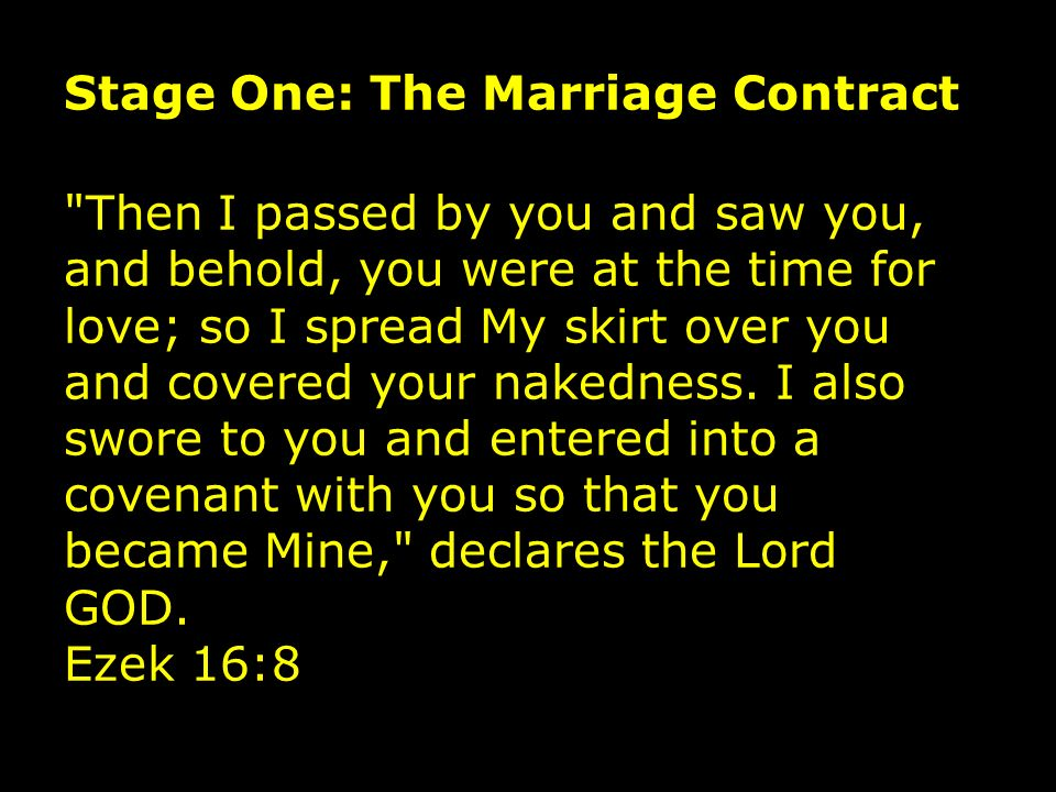Stage One: The Marriage Contract Then I passed by you and saw you, and behold, you were at the time for love; so I spread My skirt over you and covered your nakedness.