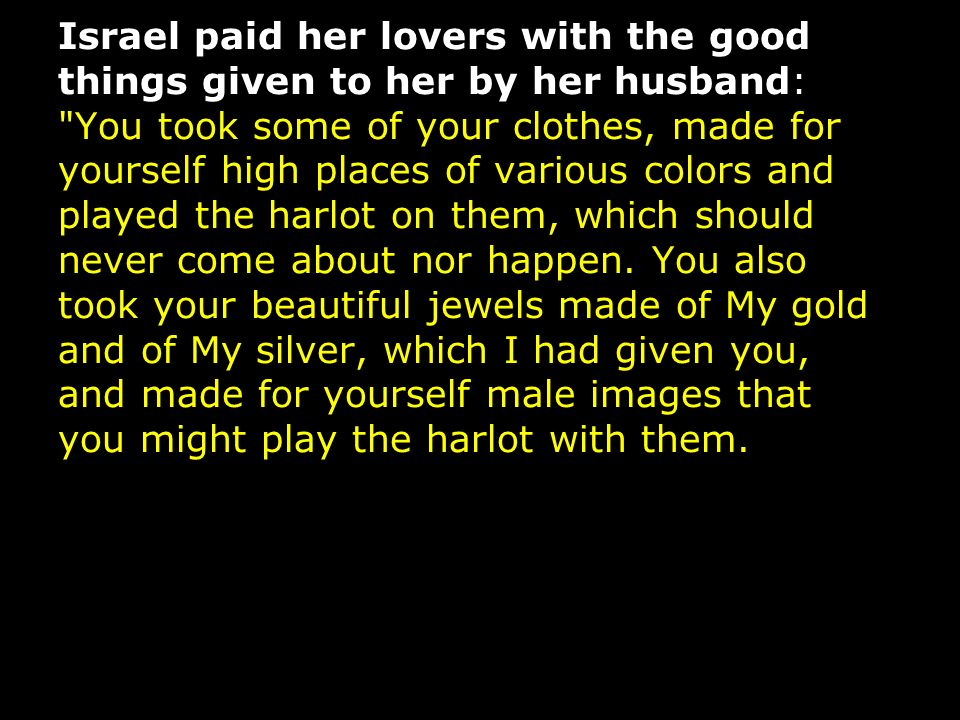 Israel paid her lovers with the good things given to her by her husband: You took some of your clothes, made for yourself high places of various colors and played the harlot on them, which should never come about nor happen.
