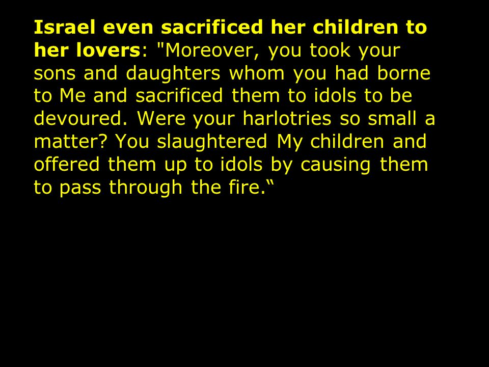 Israel even sacrificed her children to her lovers: Moreover, you took your sons and daughters whom you had borne to Me and sacrificed them to idols to be devoured.