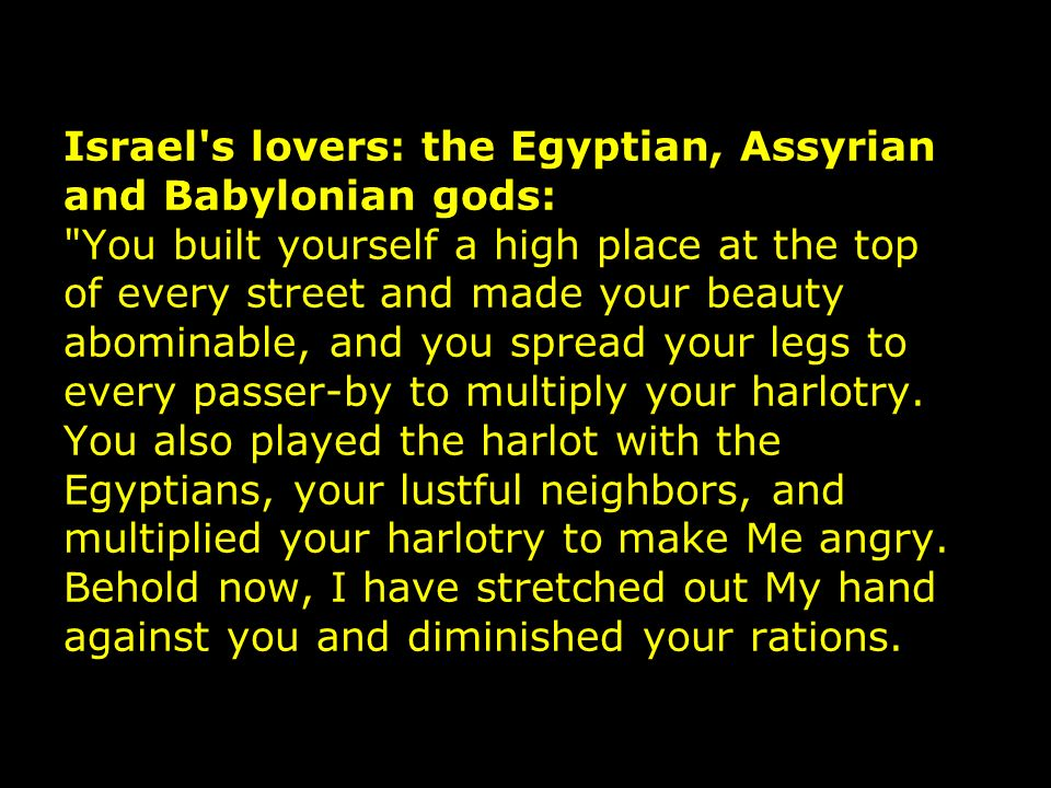 Israel s lovers: the Egyptian, Assyrian and Babylonian gods: You built yourself a high place at the top of every street and made your beauty abominable, and you spread your legs to every passer-by to multiply your harlotry.