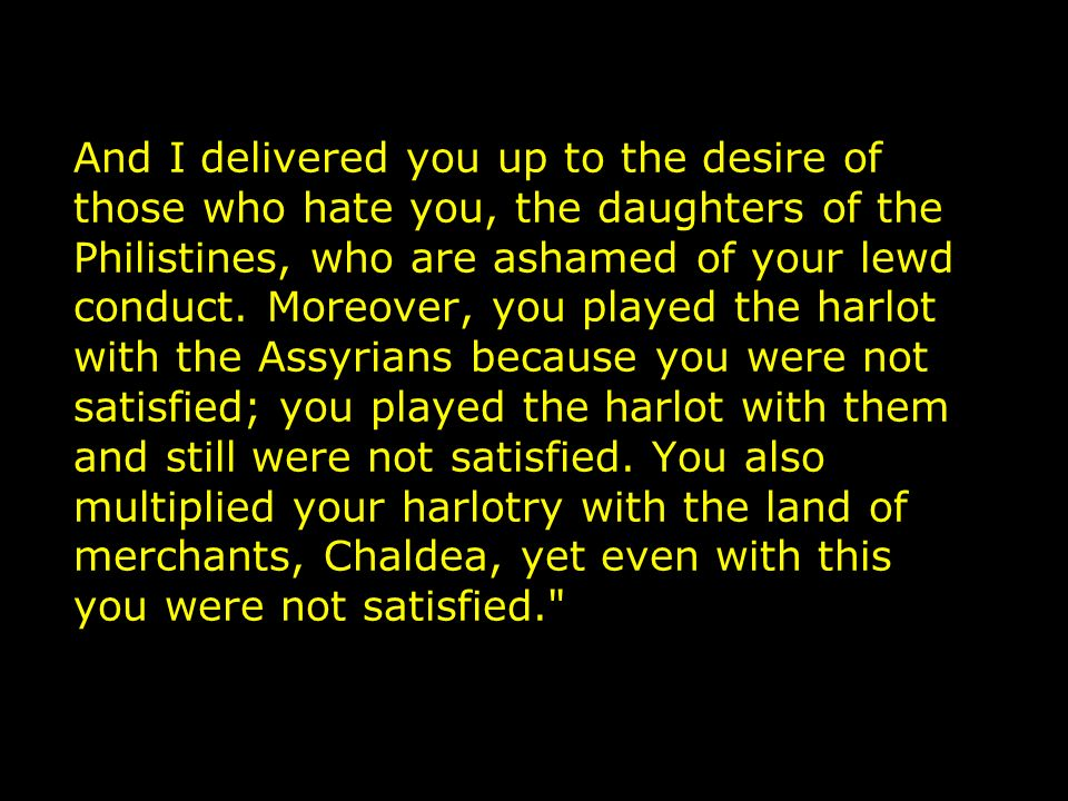 And I delivered you up to the desire of those who hate you, the daughters of the Philistines, who are ashamed of your lewd conduct.