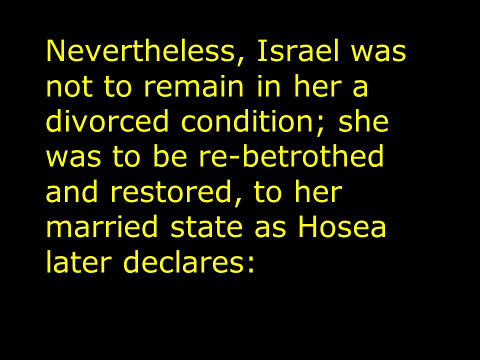 Nevertheless, Israel was not to remain in her a divorced condition; she was to be re-betrothed and restored, to her married state as Hosea later declares: