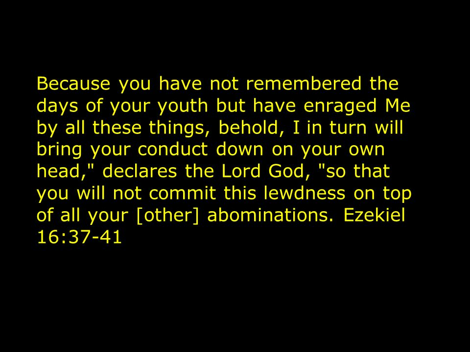 Because you have not remembered the days of your youth but have enraged Me by all these things, behold, I in turn will bring your conduct down on your own head, declares the Lord God, so that you will not commit this lewdness on top of all your [other] abominations.