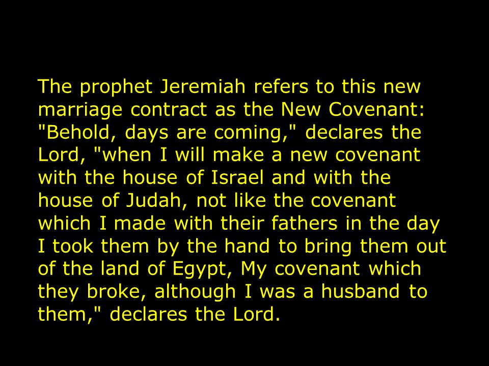 The prophet Jeremiah refers to this new marriage contract as the New Covenant: Behold, days are coming, declares the Lord, when I will make a new covenant with the house of Israel and with the house of Judah, not like the covenant which I made with their fathers in the day I took them by the hand to bring them out of the land of Egypt, My covenant which they broke, although I was a husband to them, declares the Lord.
