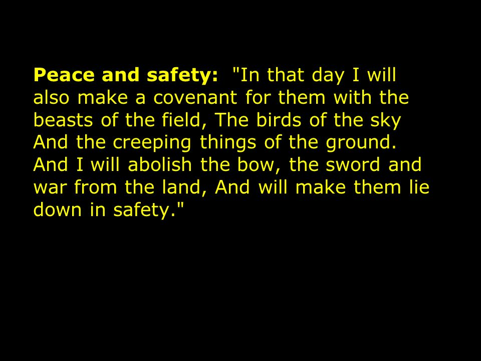 Peace and safety: In that day I will also make a covenant for them with the beasts of the field, The birds of the sky And the creeping things of the ground.