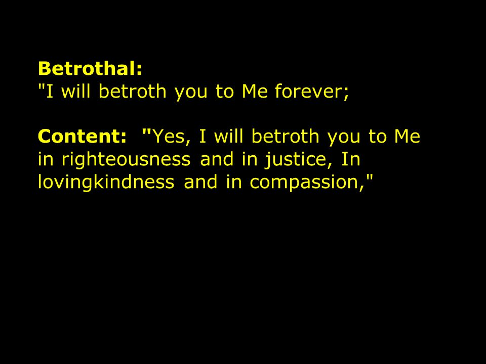 Betrothal: I will betroth you to Me forever; Content: Yes, I will betroth you to Me in righteousness and in justice, In lovingkindness and in compassion,