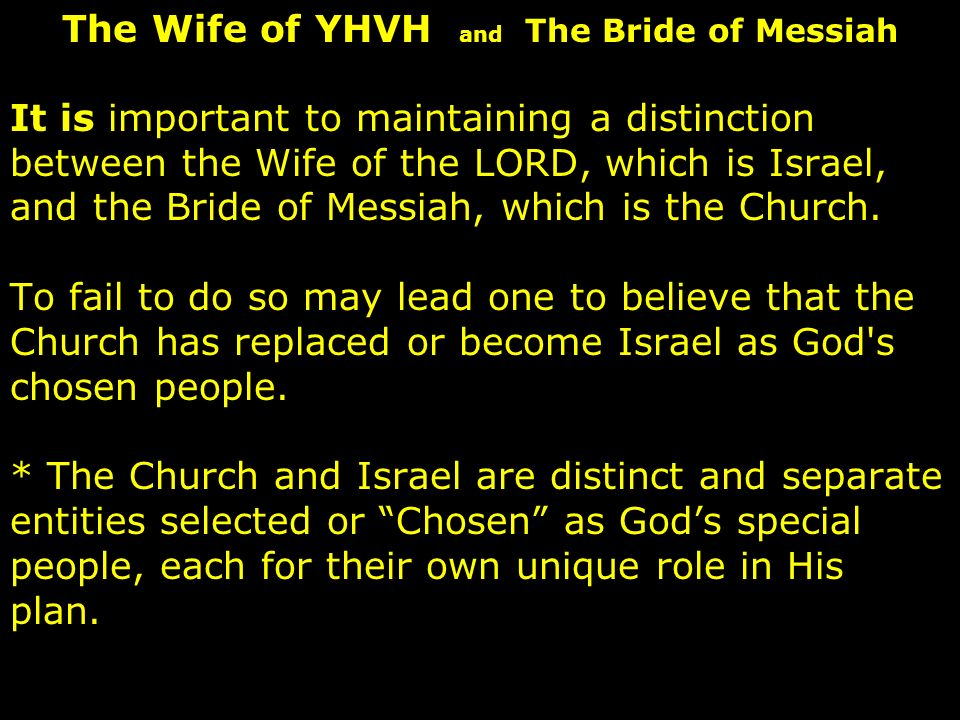 It is important to maintaining a distinction between the Wife of the LORD, which is Israel, and the Bride of Messiah, which is the Church.