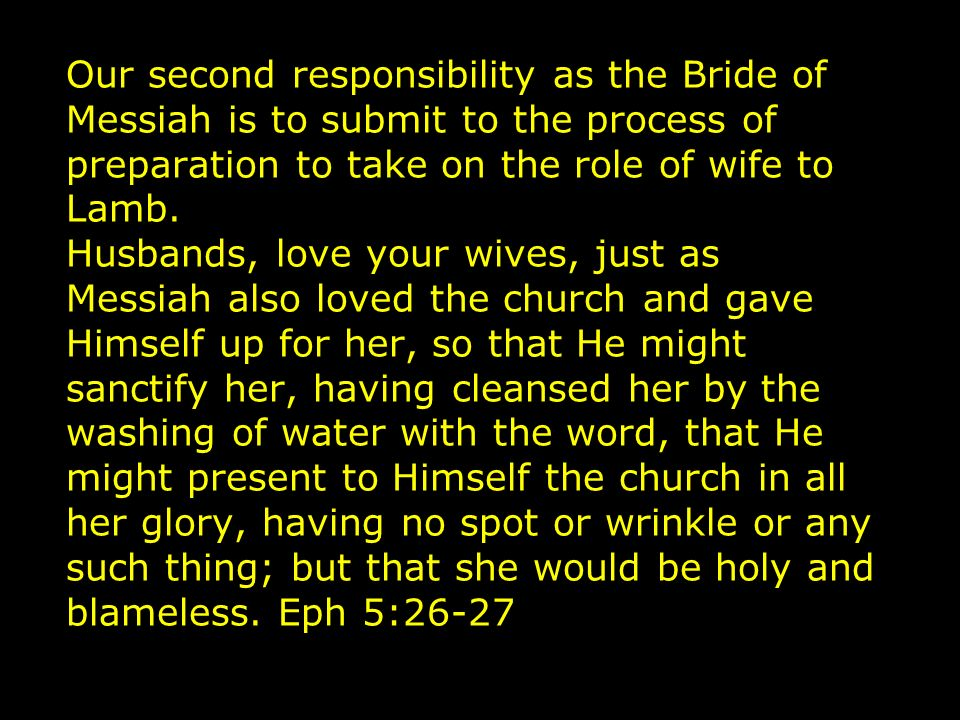 Our second responsibility as the Bride of Messiah is to submit to the process of preparation to take on the role of wife to Lamb.