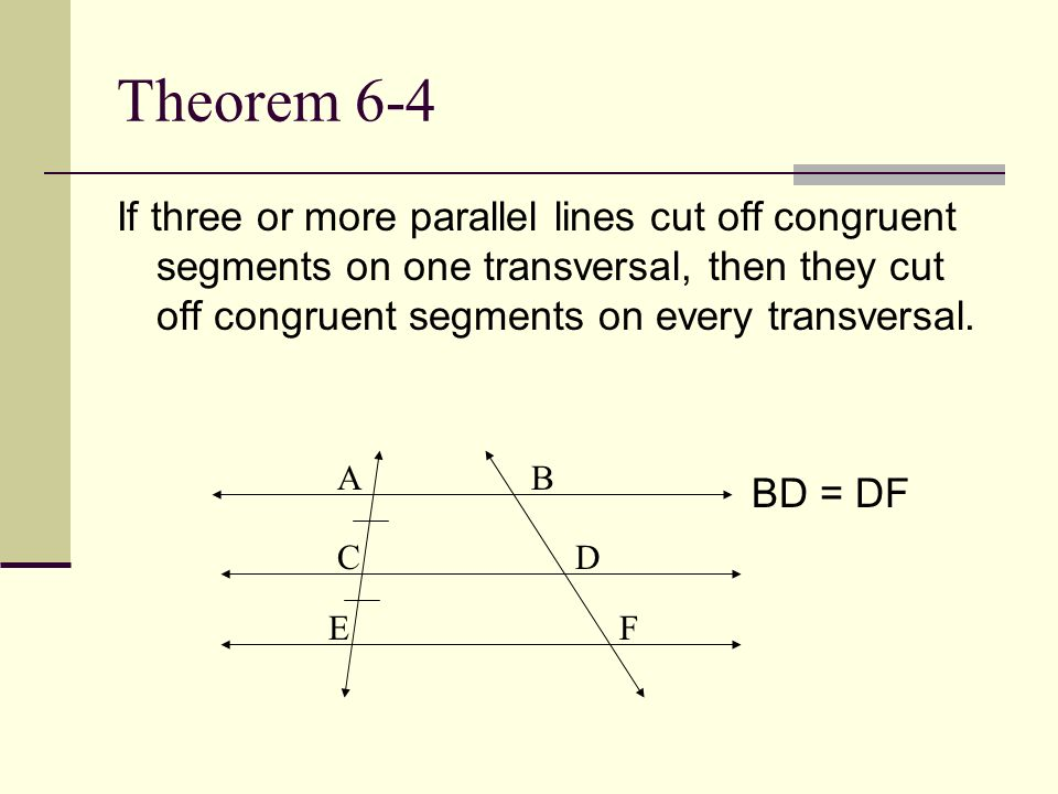 Theorem 6-4 If three or more parallel lines cut off congruent segments on one transversal, then they cut off congruent segments on every transversal.