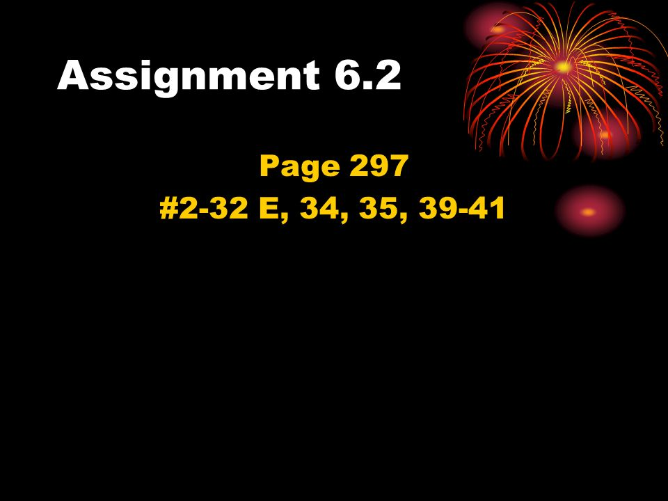 Assignment 6.2 Page 297 #2-32 E, 34, 35, 39-41