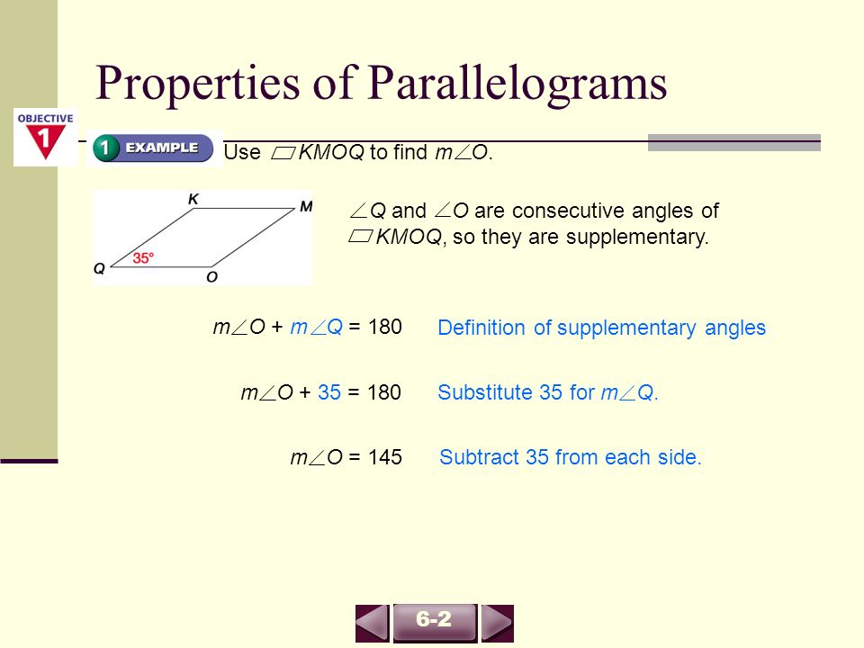 Use KMOQ to find m O. Q and O are consecutive angles of KMOQ, so they are supplementary. Definition of supplementary angles m O + m Q = 180 Substitute