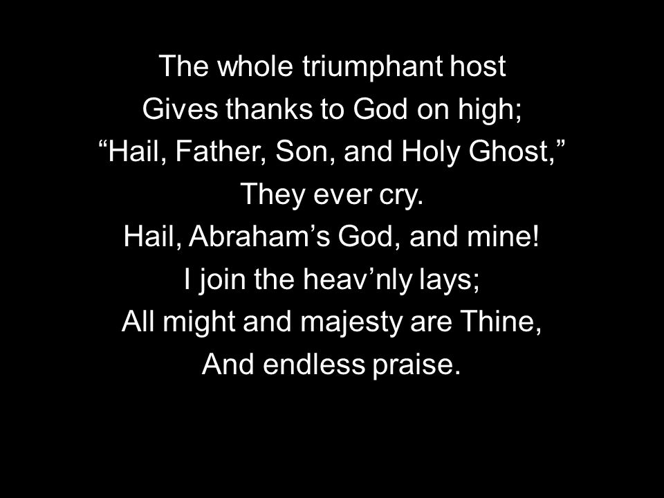 The whole triumphant host Gives thanks to God on high; Hail, Father, Son, and Holy Ghost, They ever cry.