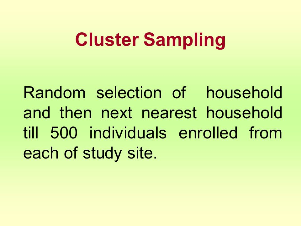 Cluster Sampling Random selection of household and then next nearest household till 500 individuals enrolled from each of study site.