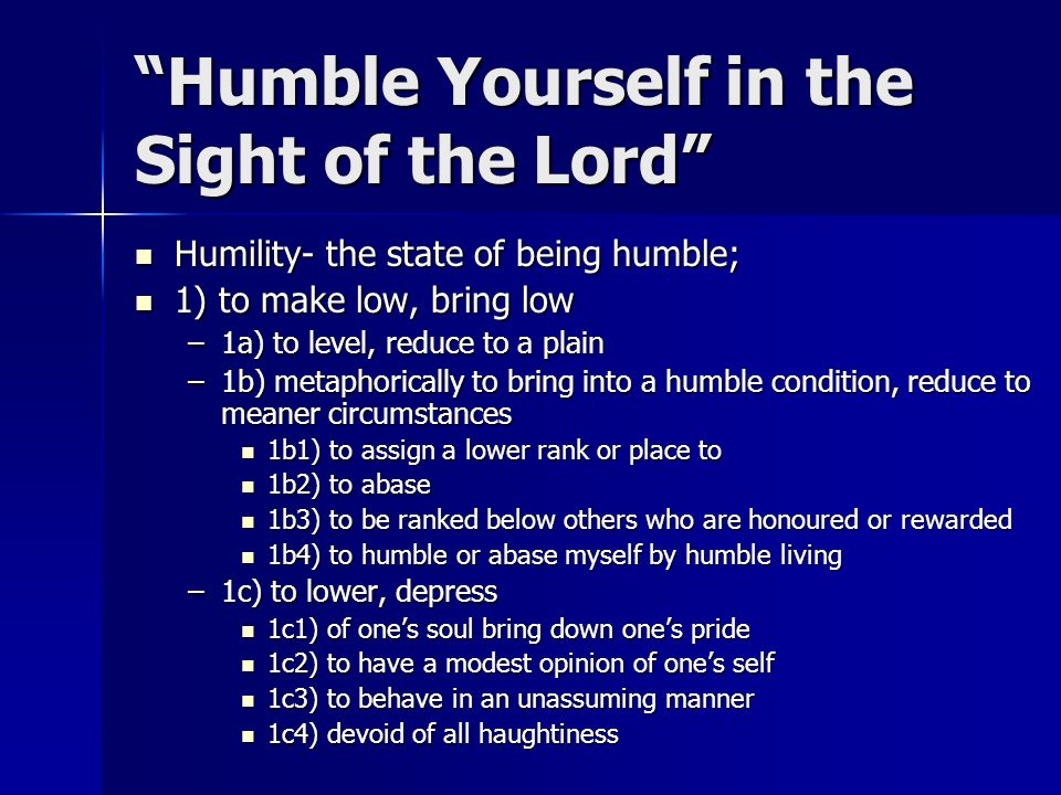 Humble Yourself in the Sight of the Lord Humility- the state of being humble; Humility- the state of being humble; 1) to make low, bring low 1) to make low, bring low –1a) to level, reduce to a plain –1b) metaphorically to bring into a humble condition, reduce to meaner circumstances 1b1) to assign a lower rank or place to 1b1) to assign a lower rank or place to 1b2) to abase 1b2) to abase 1b3) to be ranked below others who are honoured or rewarded 1b3) to be ranked below others who are honoured or rewarded 1b4) to humble or abase myself by humble living 1b4) to humble or abase myself by humble living –1c) to lower, depress 1c1) of ones soul bring down ones pride 1c1) of ones soul bring down ones pride 1c2) to have a modest opinion of ones self 1c2) to have a modest opinion of ones self 1c3) to behave in an unassuming manner 1c3) to behave in an unassuming manner 1c4) devoid of all haughtiness 1c4) devoid of all haughtiness
