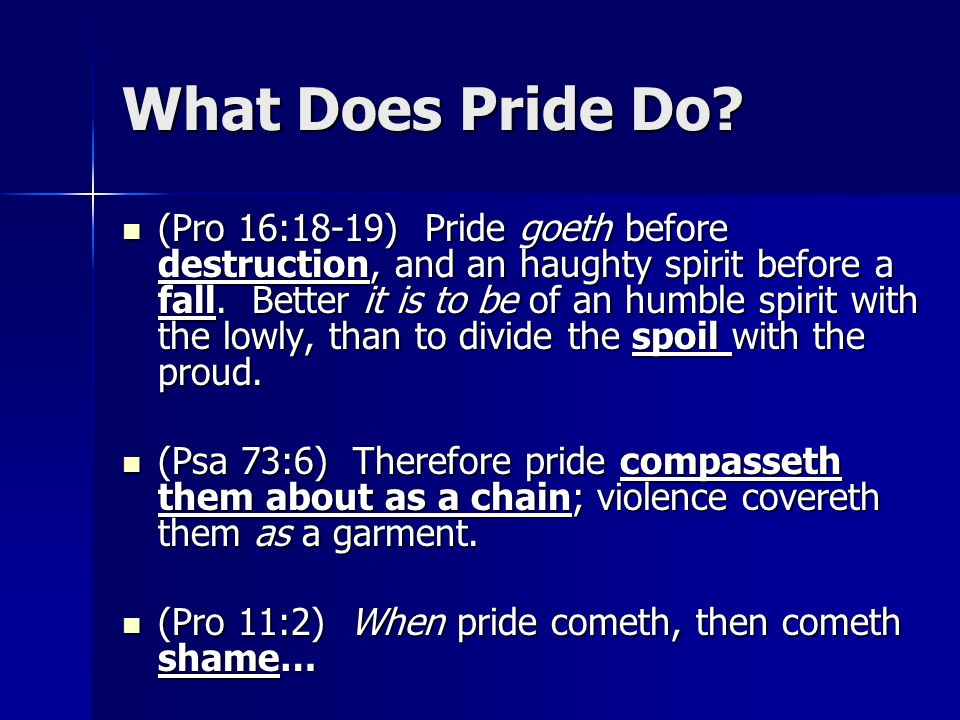 What Does Pride Do? (Pro 16:18-19) Pride goeth before destruction, and an haughty spirit before a fall. Better it is to be of an humble spirit with th