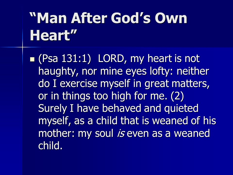 Man After Gods Own Heart (Psa 131:1) LORD, my heart is not haughty, nor mine eyes lofty: neither do I exercise myself in great matters, or in things too high for me.