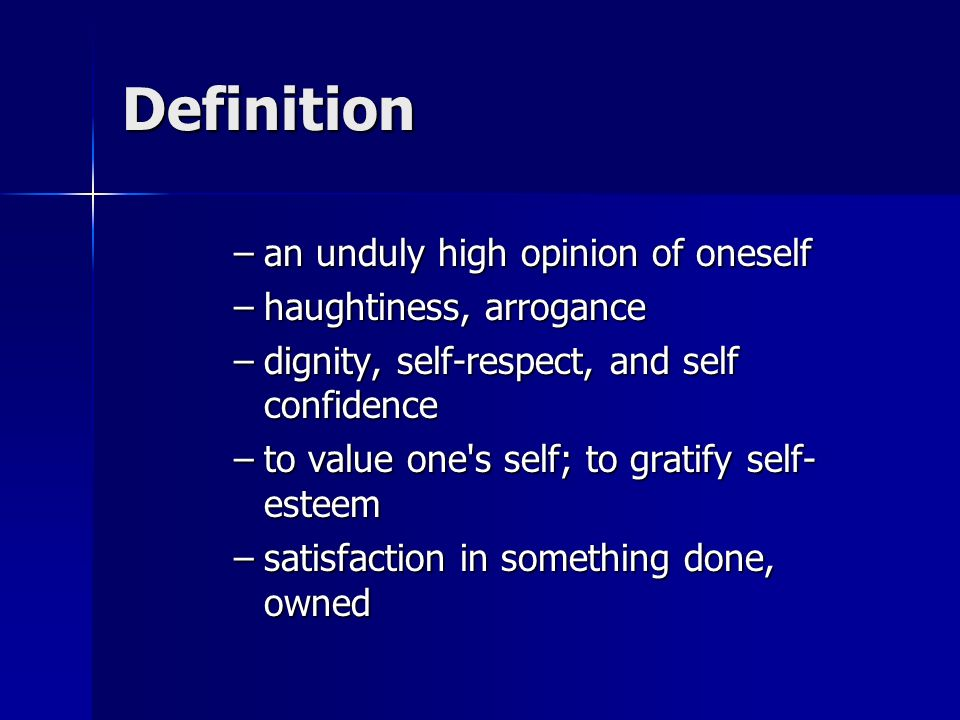 Definition –an unduly high opinion of oneself –haughtiness, arrogance –dignity, self-respect, and self confidence –to value one s self; to gratify self- esteem –satisfaction in something done, owned