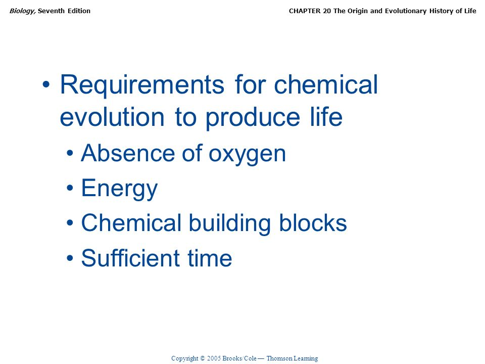 Copyright © 2005 Brooks/Cole Thomson Learning Biology, Seventh EditionCHAPTER 20 The Origin and Evolutionary History of Life Requirements for chemical evolution to produce life Absence of oxygen Energy Chemical building blocks Sufficient time