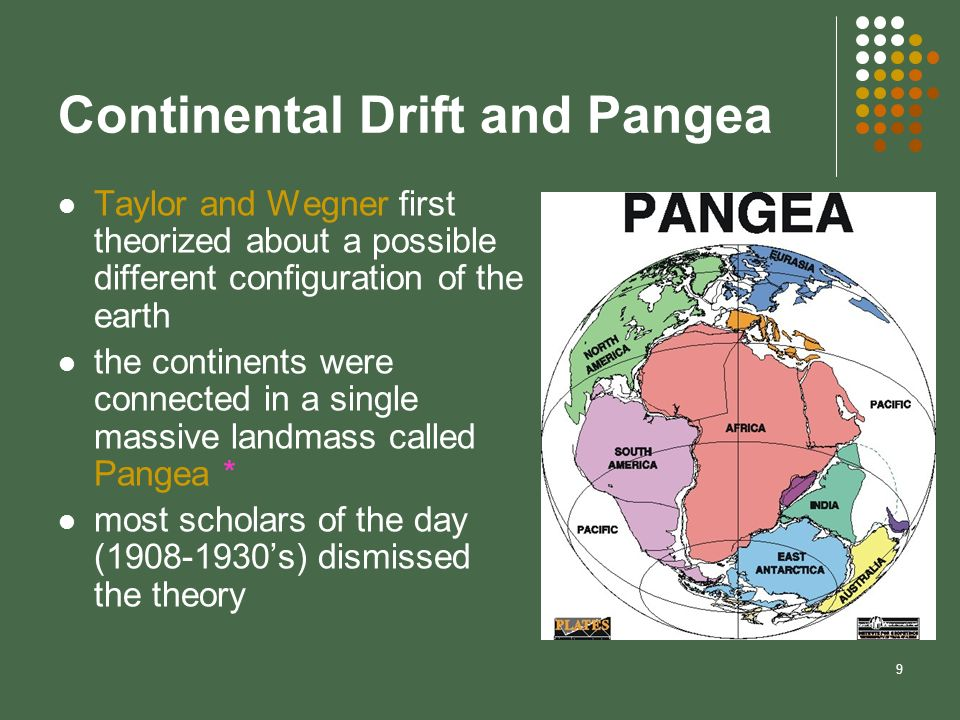9 Continental Drift and Pangea Taylor and Wegner first theorized about a possible different configuration of the earth the continents were connected i