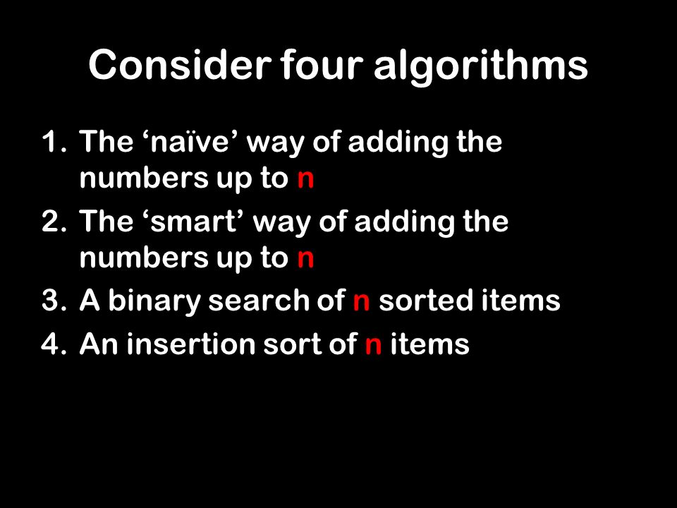 Consider four algorithms 1.The naïve way of adding the numbers up to n 2.The smart way of adding the numbers up to n 3.A binary search of n sorted items 4.An insertion sort of n items