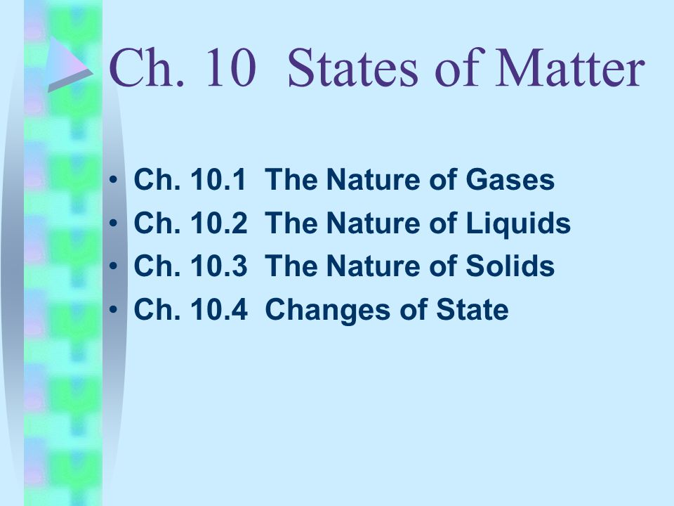 Ch. 10 States of Matter Ch. 10.1 The Nature of Gases Ch. 10.2 The Nature of Liquids Ch. 10.3 The Nature of Solids Ch. 10.4 Changes of State