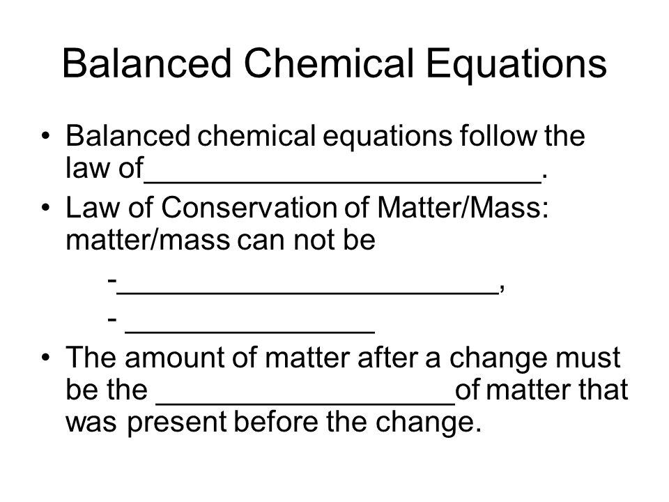 Balanced Chemical Equations Balanced chemical equations follow the law of________________________. Law of Conservation of Matter/Mass: matter/mass can