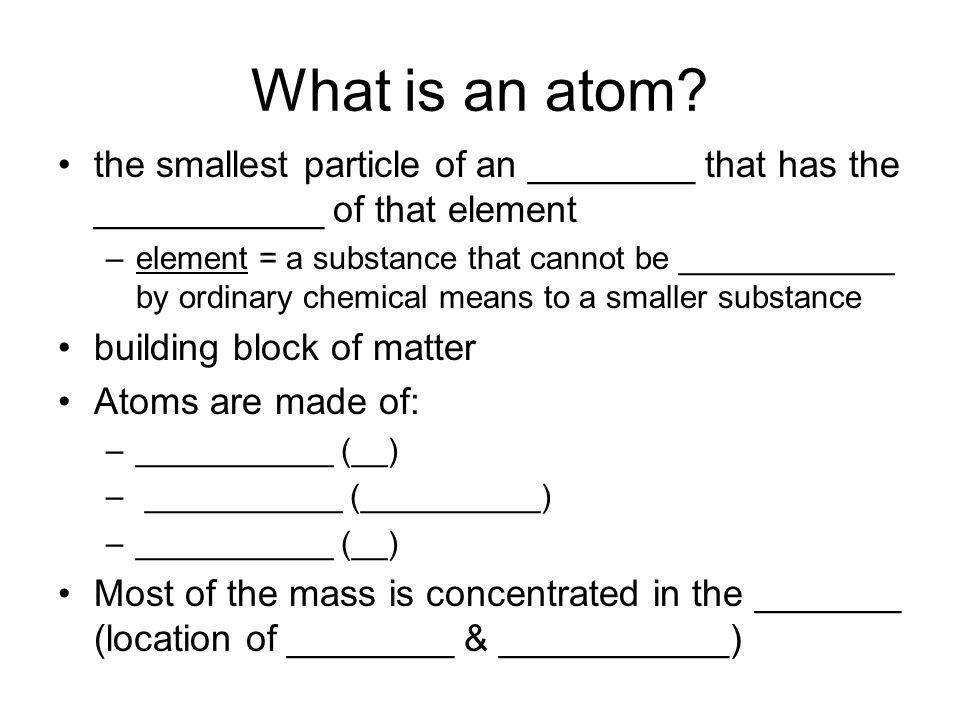 What is an atom? the smallest particle of an ________ that has the ___________ of that element –element = a substance that cannot be ____________ by o